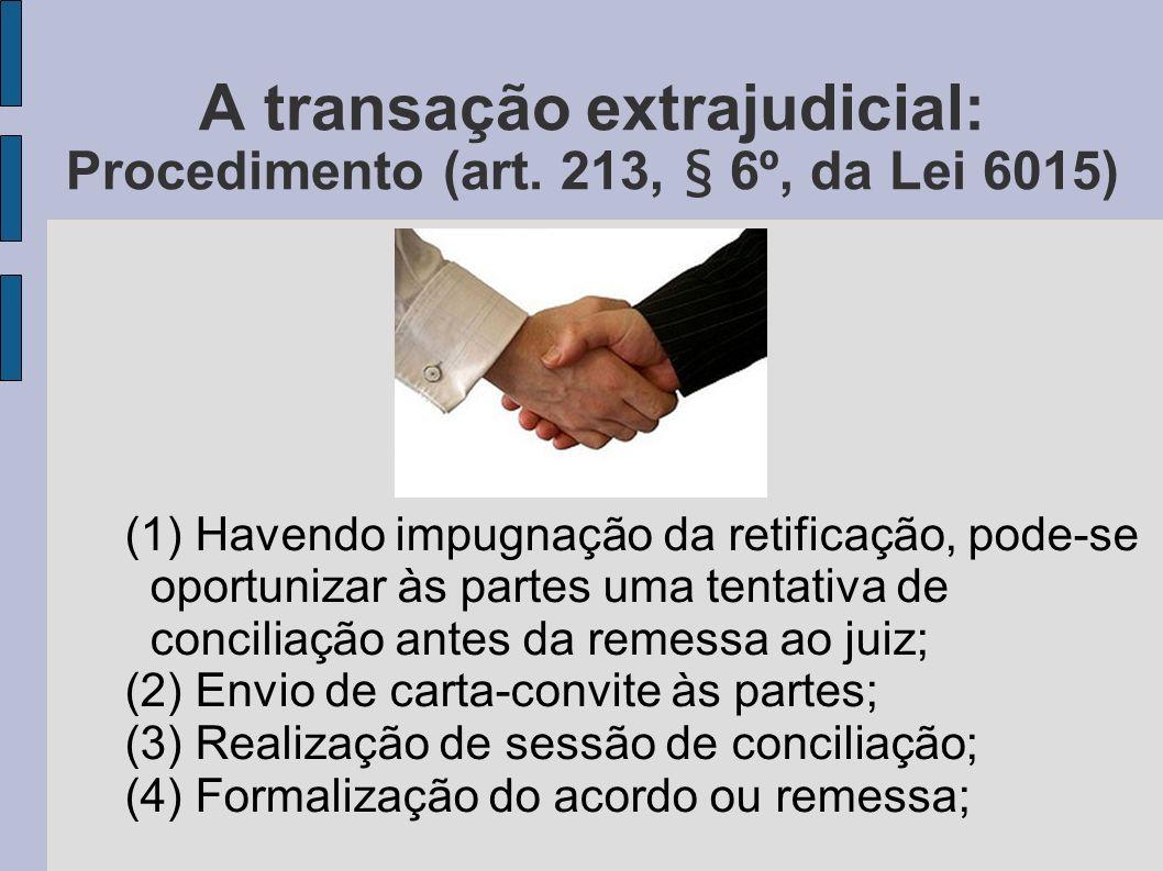 A transação extrajudicial: Procedimento (art. 213, § 6º, da Lei 6015) (1) Havendo impugnação da retificação, pode-se oportunizar às partes uma tentati