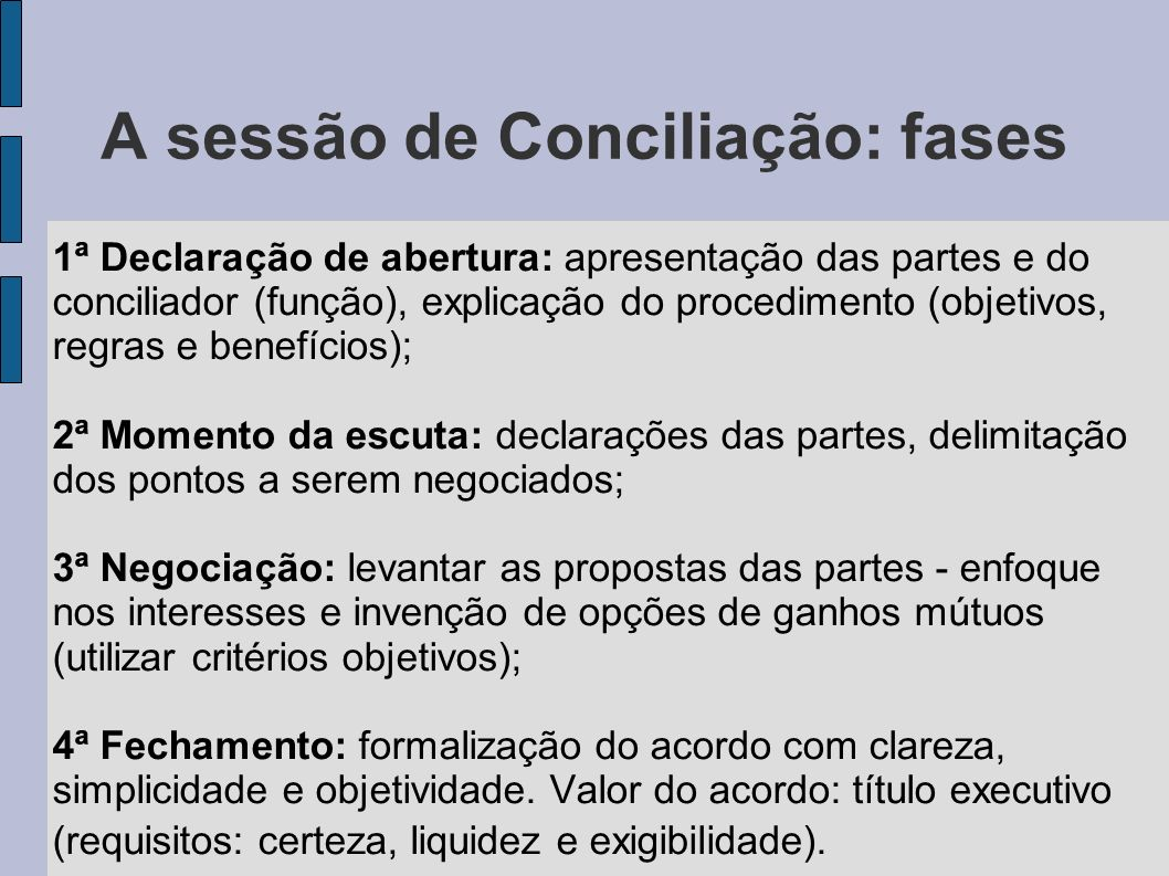 A sessão de Conciliação: fases 1ª Declaração de abertura: apresentação das partes e do conciliador (função), explicação do procedimento (objetivos, re