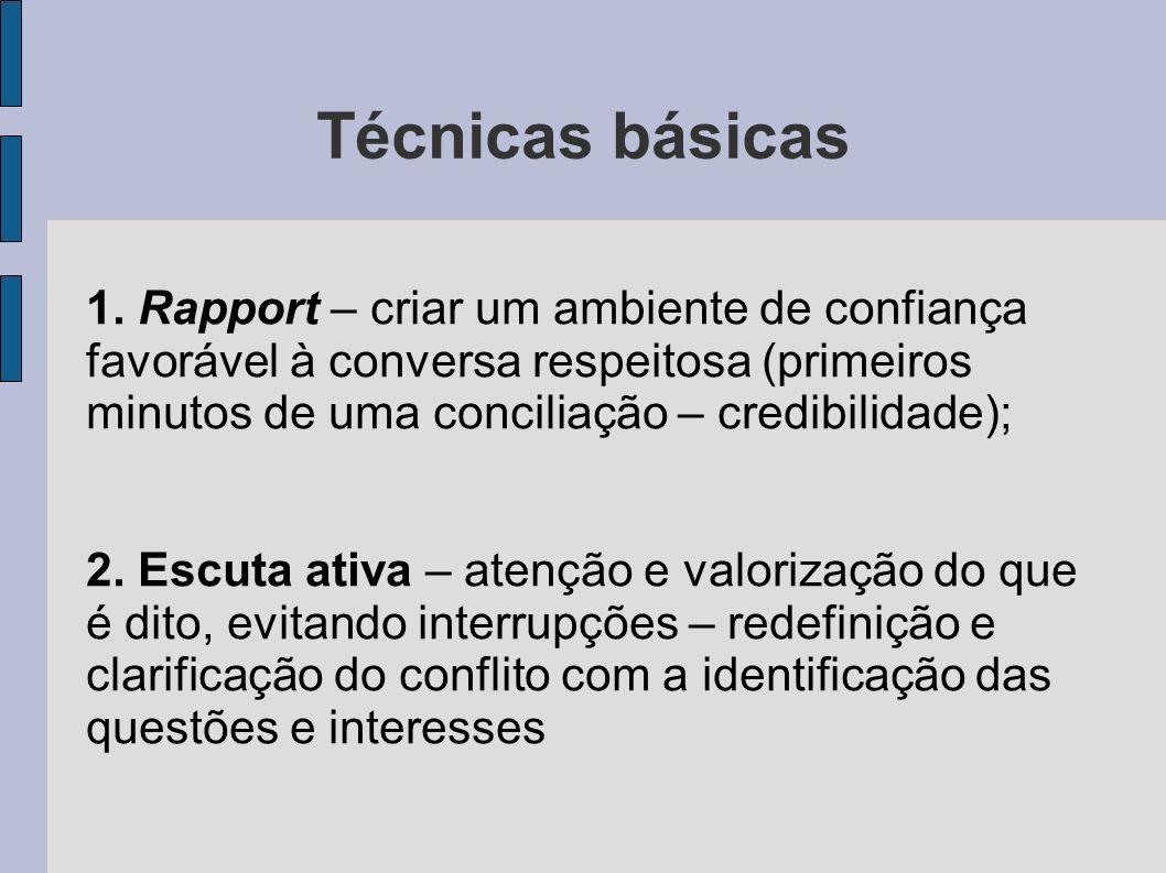 Técnicas básicas 1. Rapport – criar um ambiente de confiança favorável à conversa respeitosa (primeiros minutos de uma conciliação – credibilidade); 2