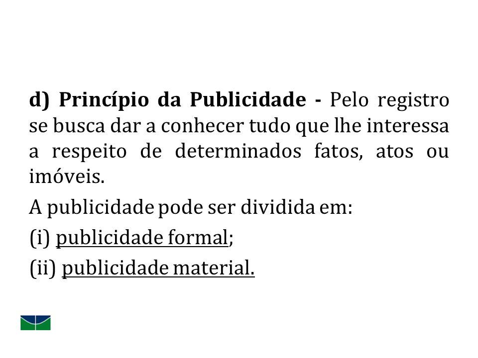 d) Princípio da Publicidade - Pelo registro se busca dar a conhecer tudo que lhe interessa a respeito de determinados fatos, atos ou imóveis. A public