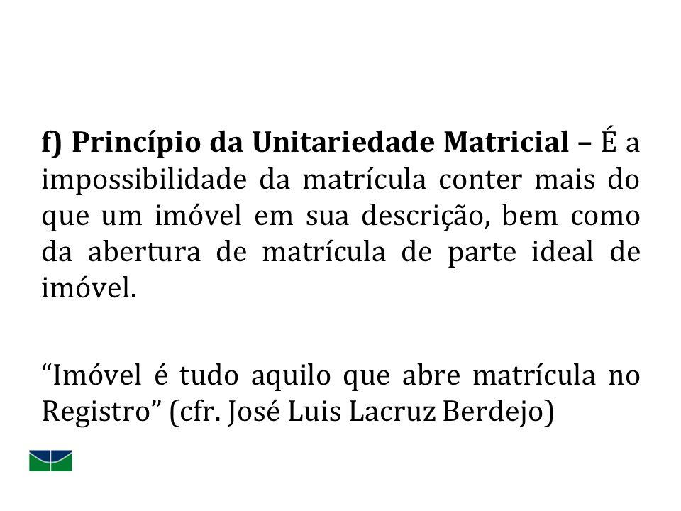 f) Princípio da Unitariedade Matricial – É a impossibilidade da matrícula conter mais do que um imóvel em sua descrição, bem como da abertura de matrí