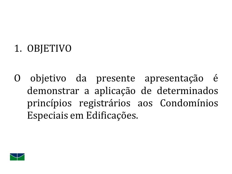 1.OBJETIVO O objetivo da presente apresentação é demonstrar a aplicação de determinados princípios registrários aos Condomínios Especiais em Edificaçõ