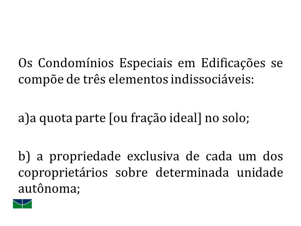 Os Condomínios Especiais em Edificações se compõe de três elementos indissociáveis: a)a quota parte [ou fração ideal] no solo; b) a propriedade exclusiva de cada um dos coproprietários sobre determinada unidade autônoma;