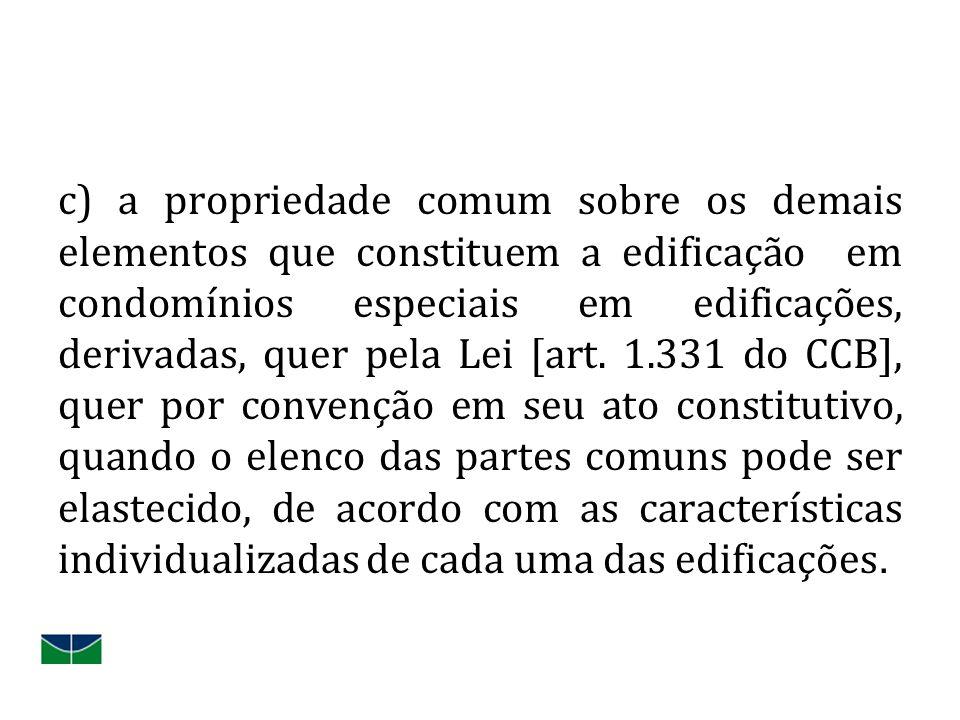 c) a propriedade comum sobre os demais elementos que constituem a edificação em condomínios especiais em edificações, derivadas, quer pela Lei [art. 1