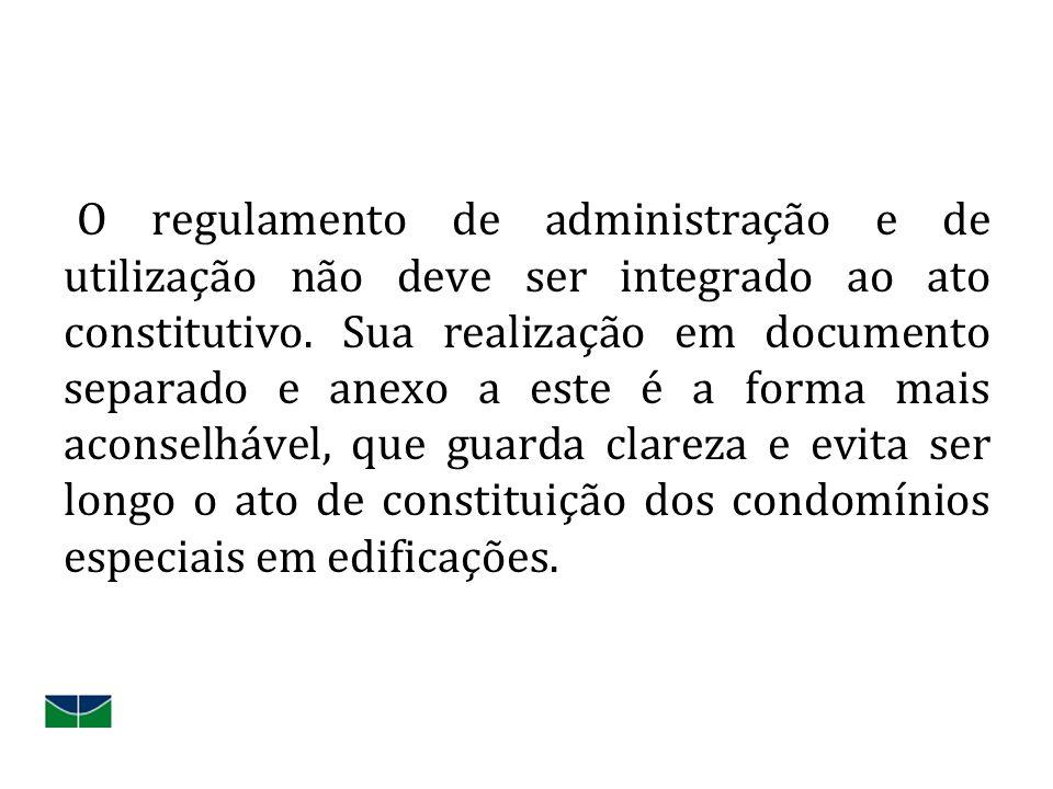 O regulamento de administração e de utilização não deve ser integrado ao ato constitutivo. Sua realização em documento separado e anexo a este é a for