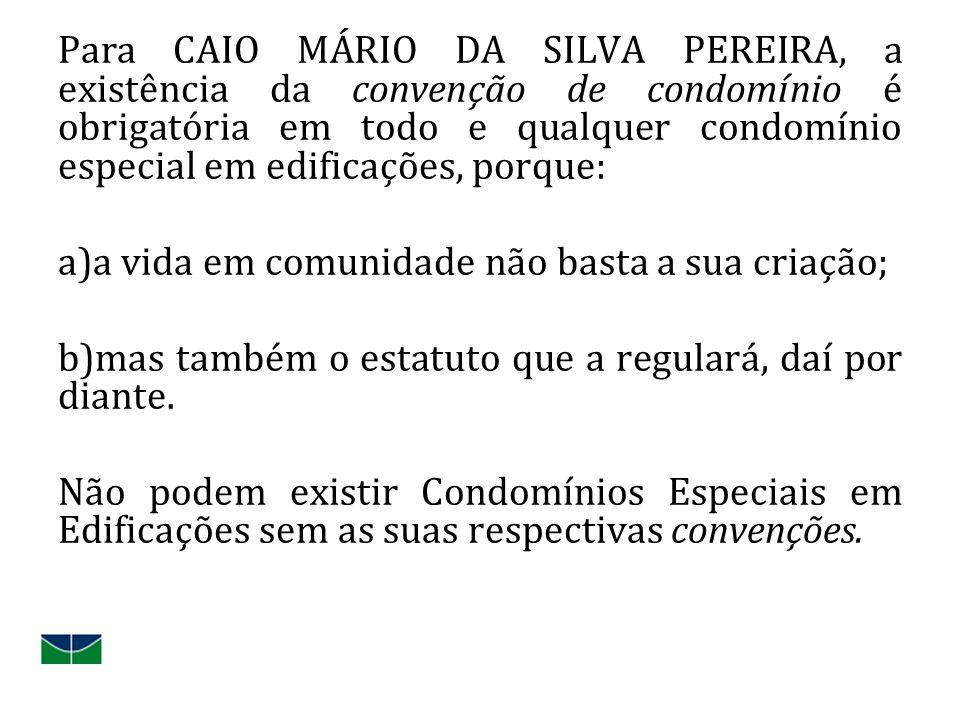 Para CAIO MÁRIO DA SILVA PEREIRA, a existência da convenção de condomínio é obrigatória em todo e qualquer condomínio especial em edificações, porque: a)a vida em comunidade não basta a sua criação; b)mas também o estatuto que a regulará, daí por diante.