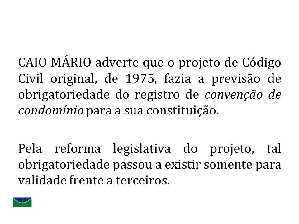 CAIO MÁRIO adverte que o projeto de Código Civil original, de 1975, fazia a previsão de obrigatoriedade do registro de convenção de condomínio para a sua constituição.