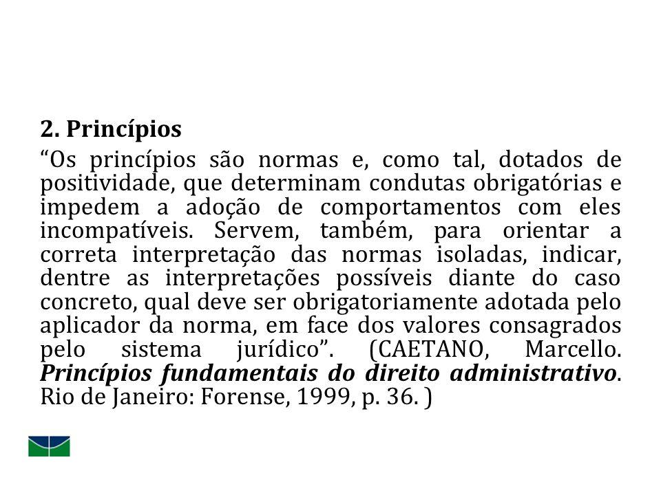 2. Princípios Os princípios são normas e, como tal, dotados de positividade, que determinam condutas obrigatórias e impedem a adoção de comportamentos