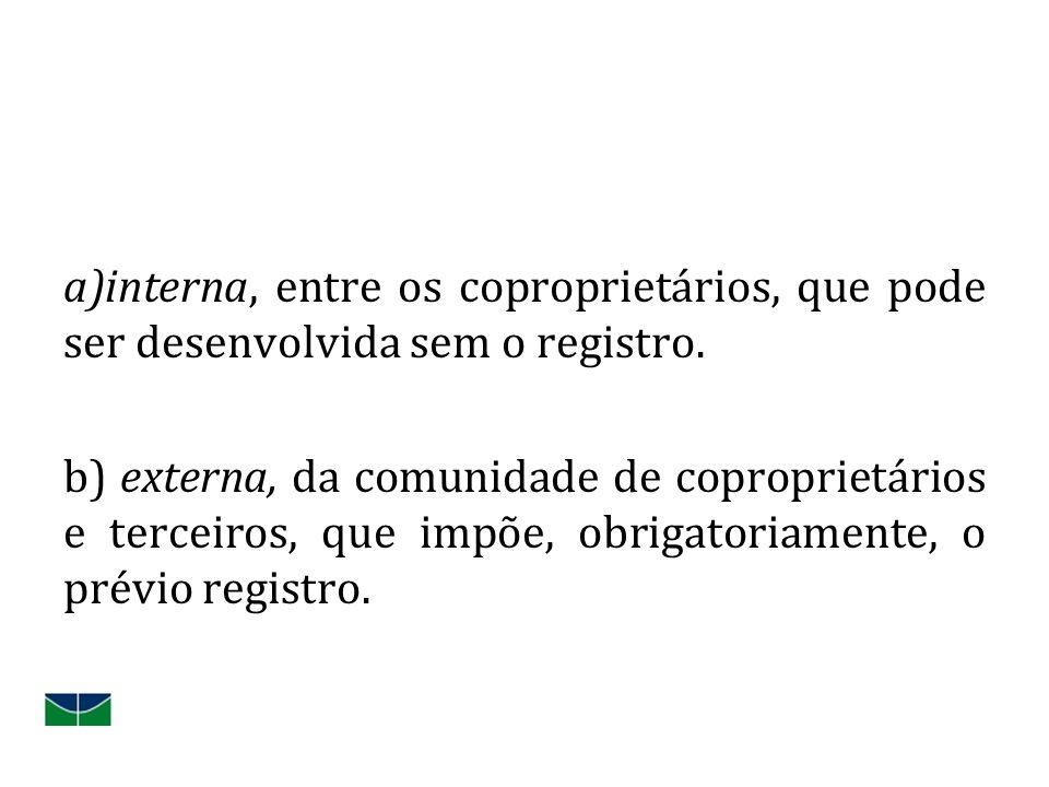 a)interna, entre os coproprietários, que pode ser desenvolvida sem o registro. b) externa, da comunidade de coproprietários e terceiros, que impõe, ob
