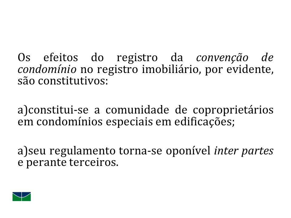 Os efeitos do registro da convenção de condomínio no registro imobiliário, por evidente, são constitutivos: a)constitui-se a comunidade de coproprietários em condomínios especiais em edificações; a)seu regulamento torna-se oponível inter partes e perante terceiros.