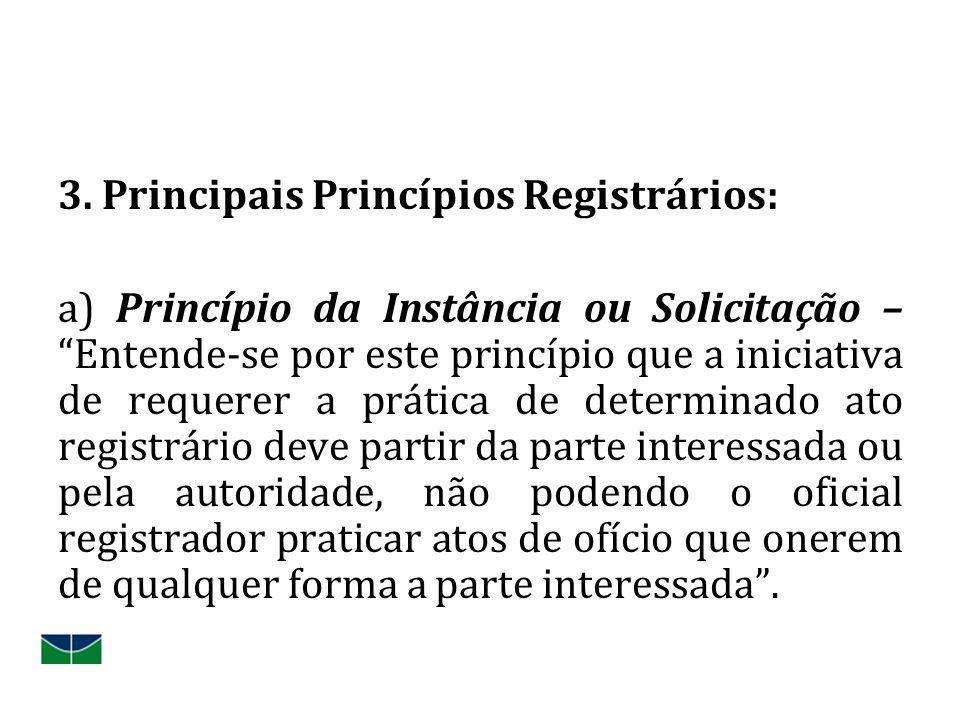 3. Principais Princípios Registrários: a) Princípio da Instância ou Solicitação –Entende-se por este princípio que a iniciativa de requerer a prática