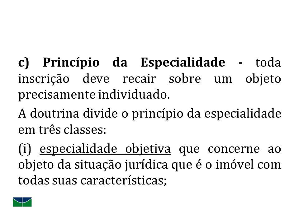 c) Princípio da Especialidade - toda inscrição deve recair sobre um objeto precisamente individuado. A doutrina divide o princípio da especialidade em
