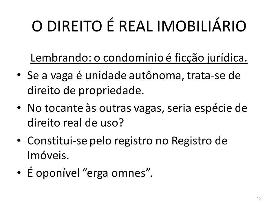 O DIREITO É REAL IMOBILIÁRIO Lembrando: o condomínio é ficção jurídica. Se a vaga é unidade autônoma, trata-se de direito de propriedade. No tocante à