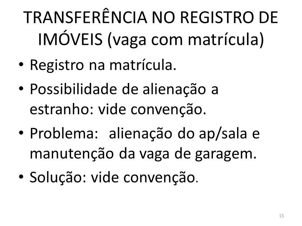 TRANSFERÊNCIA NO REGISTRO DE IMÓVEIS (vaga com matrícula) Registro na matrícula. Possibilidade de alienação a estranho: vide convenção. Problema:alien