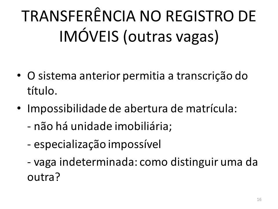 TRANSFERÊNCIA NO REGISTRO DE IMÓVEIS (outras vagas) O sistema anterior permitia a transcrição do título. Impossibilidade de abertura de matrícula: - n
