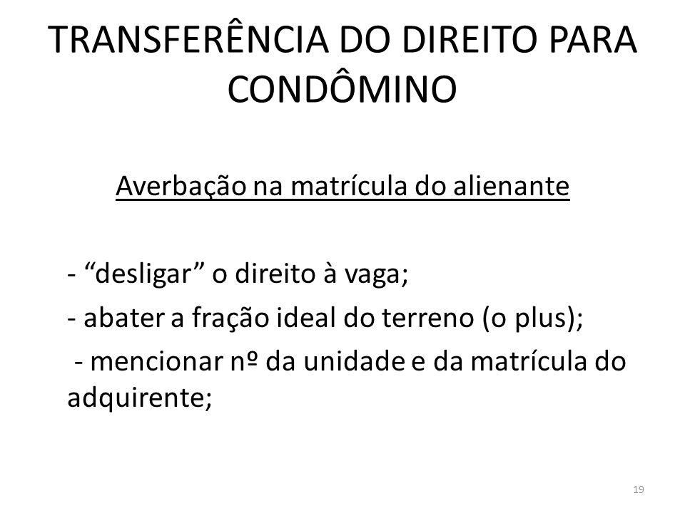 TRANSFERÊNCIA DO DIREITO PARA CONDÔMINO Averbação na matrícula do alienante - desligar o direito à vaga; - abater a fração ideal do terreno (o plus);