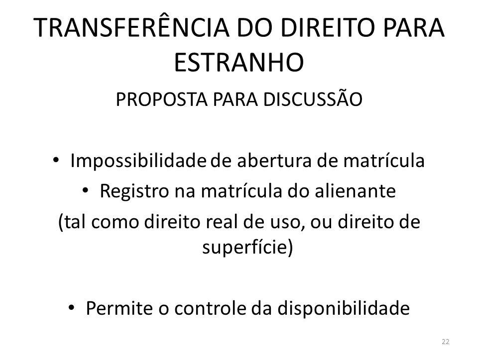 TRANSFERÊNCIA DO DIREITO PARA ESTRANHO PROPOSTA PARA DISCUSSÃO Impossibilidade de abertura de matrícula Registro na matrícula do alienante (tal como d