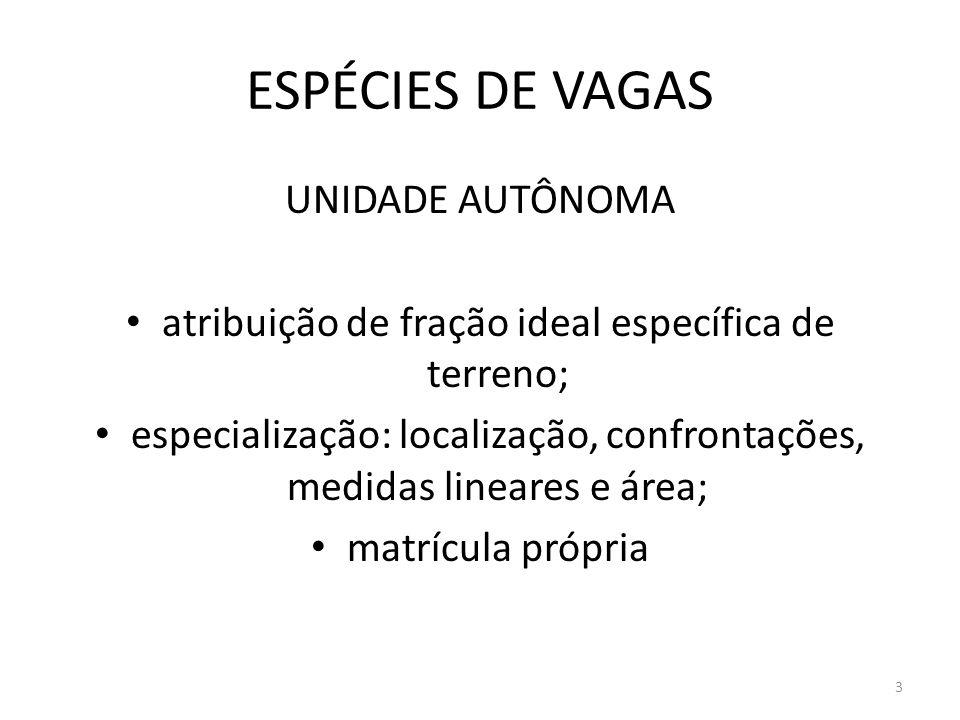ESPÉCIES DE VAGAS UNIDADE AUTÔNOMA atribuição de fração ideal específica de terreno; especialização: localização, confrontações, medidas lineares e ár