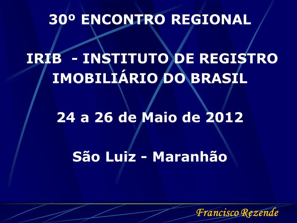 Francisco Rezende 30º ENCONTRO REGIONAL IRIB - INSTITUTO DE REGISTRO IMOBILIÁRIO DO BRASIL 24 a 26 de Maio de 2012 São Luiz - Maranhão