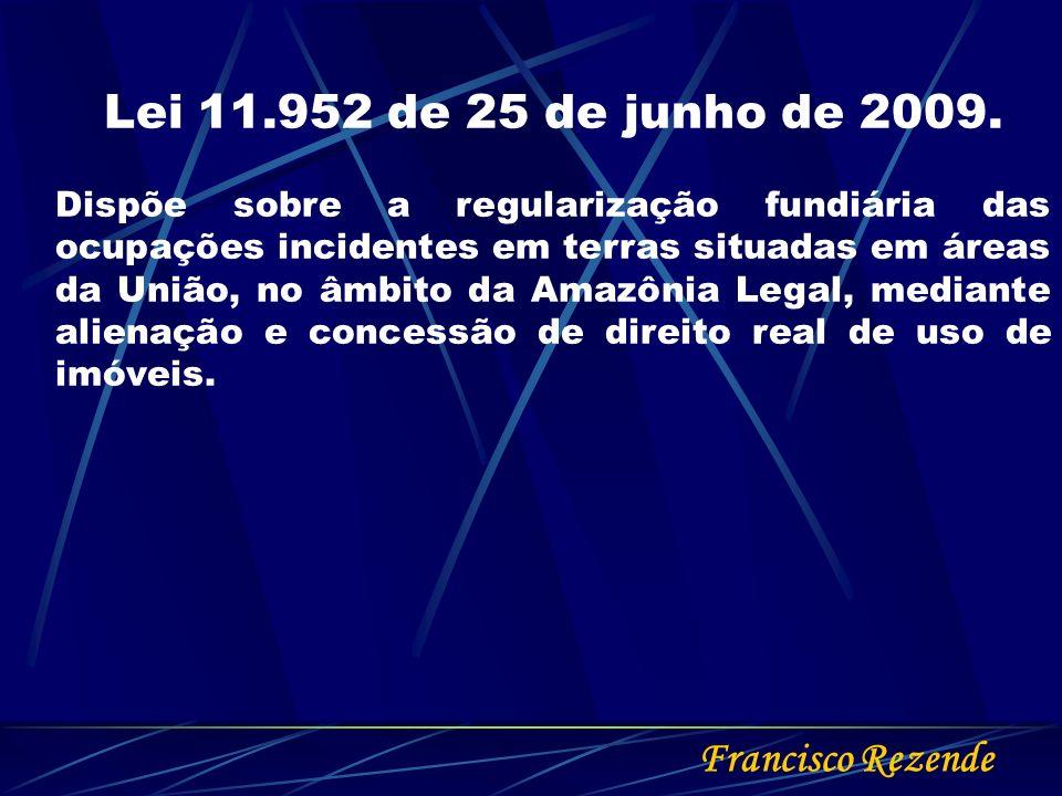 Francisco Rezende Lei 11.952 de 25 de junho de 2009. Dispõe sobre a regularização fundiária das ocupações incidentes em terras situadas em áreas da Un