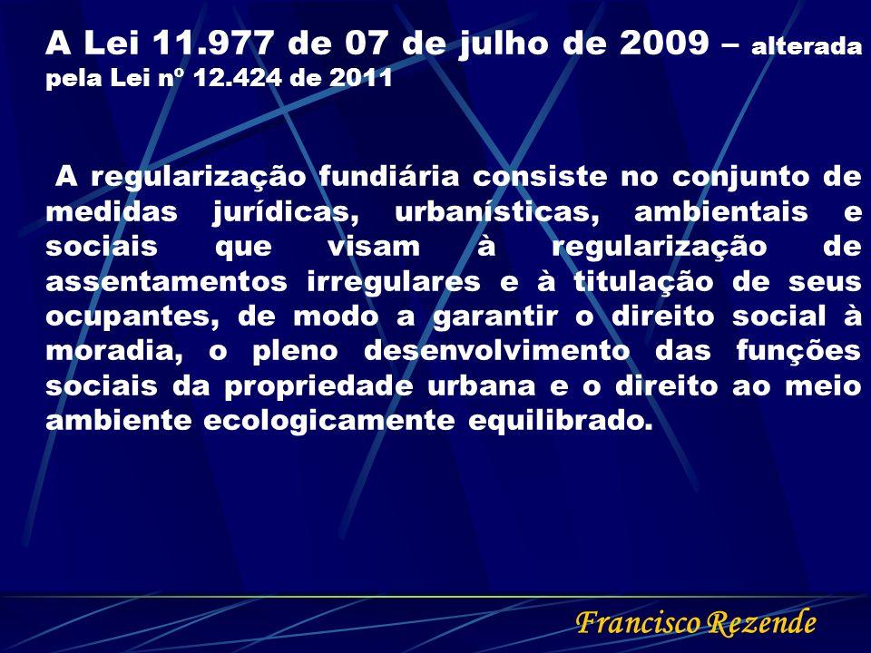 Francisco Rezende A Lei 11.977 de 07 de julho de 2009 – alterada pela Lei nº 12.424 de 2011 A regularização fundiária consiste no conjunto de medidas