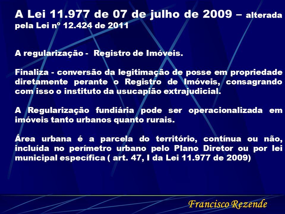 Francisco Rezende A Lei 11.977 de 07 de julho de 2009 – alterada pela Lei nº 12.424 de 2011 A regularização - Registro de Imóveis. Finaliza - conversã