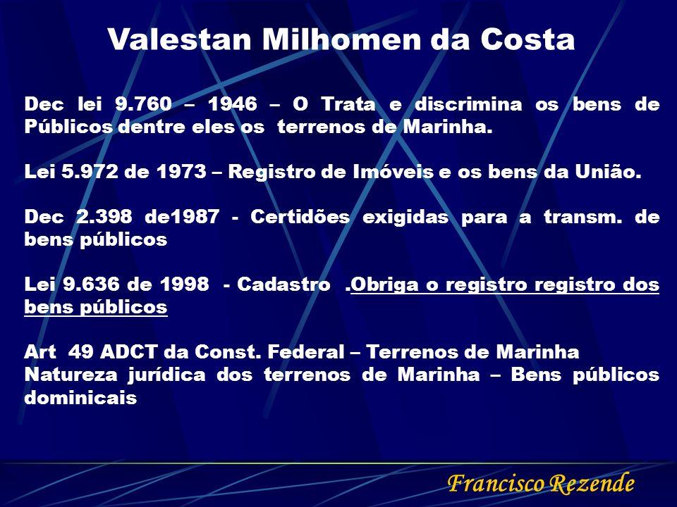 Francisco Rezende Valestan Milhomen da Costa Dec lei 9.760 – 1946 – O Trata e discrimina os bens de Públicos dentre eles os terrenos de Marinha. Lei 5