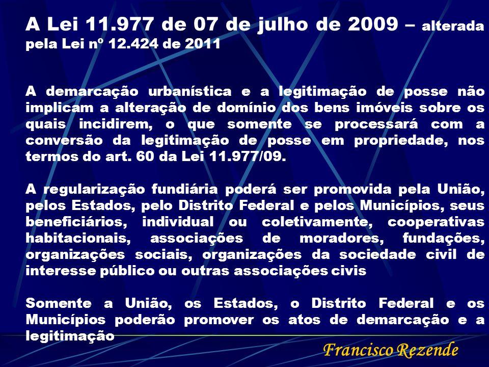 Francisco Rezende A Lei 11.977 de 07 de julho de 2009 – alterada pela Lei nº 12.424 de 2011 A demarcação urbanística e a legitimação de posse não impl