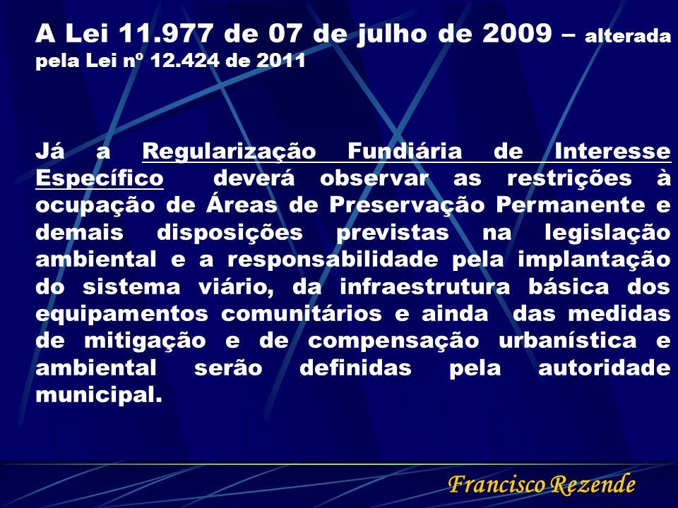 Francisco Rezende A Lei 11.977 de 07 de julho de 2009 – alterada pela Lei nº 12.424 de 2011 Já a Regularização Fundiária de Interesse Específico dever