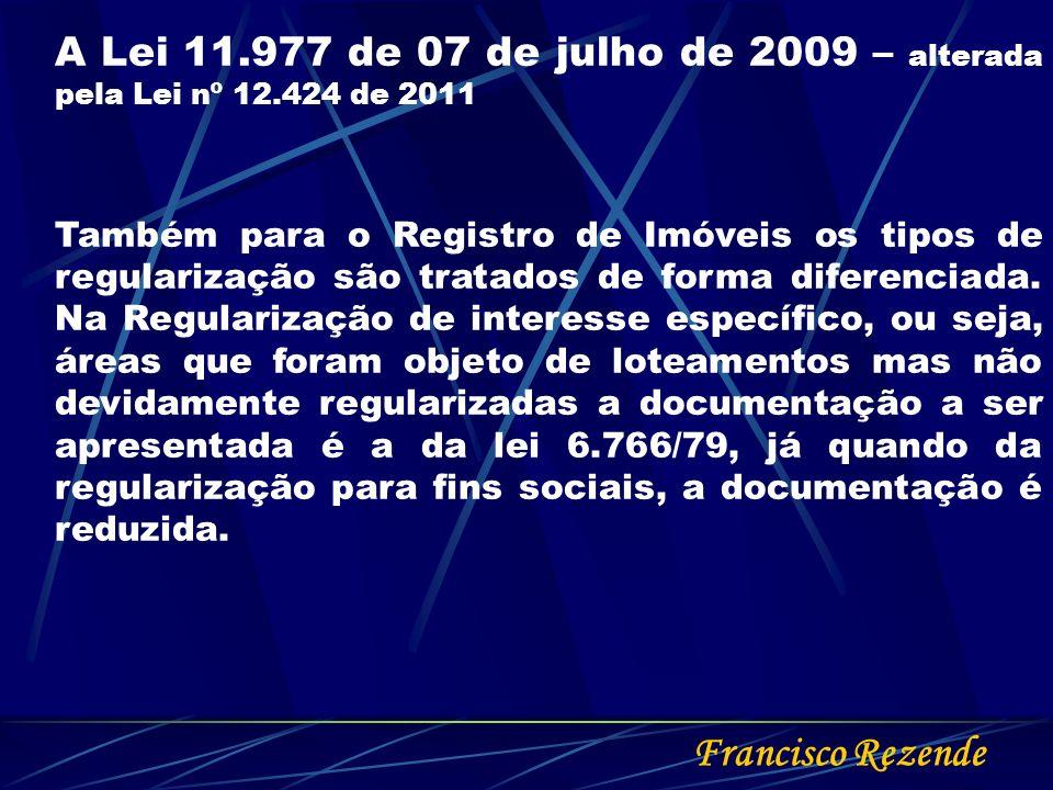 Francisco Rezende A Lei 11.977 de 07 de julho de 2009 – alterada pela Lei nº 12.424 de 2011 Também para o Registro de Imóveis os tipos de regularizaçã