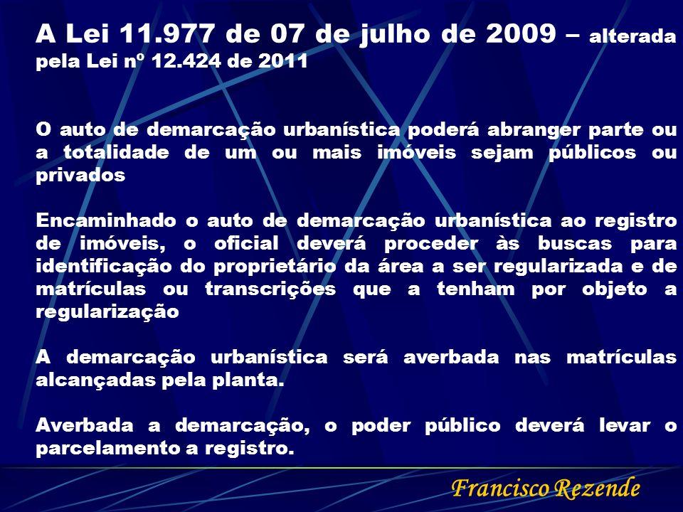Francisco Rezende A Lei 11.977 de 07 de julho de 2009 – alterada pela Lei nº 12.424 de 2011 O auto de demarcação urbanística poderá abranger parte ou