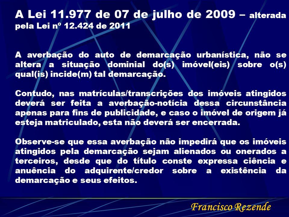 Francisco Rezende A Lei 11.977 de 07 de julho de 2009 – alterada pela Lei nº 12.424 de 2011 A averbação do auto de demarcação urbanística, não se alte