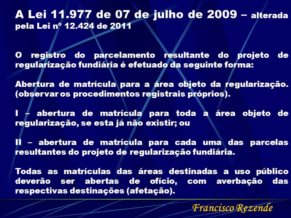 Francisco Rezende A Lei 11.977 de 07 de julho de 2009 – alterada pela Lei nº 12.424 de 2011 O registro do parcelamento resultante do projeto de regula