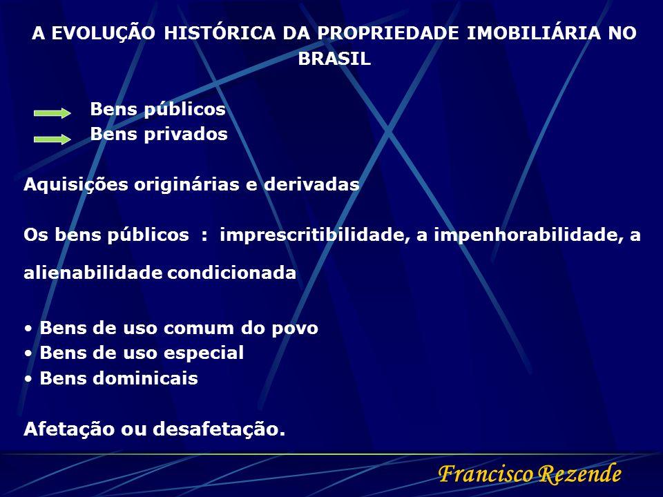 Francisco Rezende A EVOLUÇÃO HISTÓRICA DA PROPRIEDADE IMOBILIÁRIA NO BRASIL Bens públicos Bens privados Aquisições originárias e derivadas Os bens púb