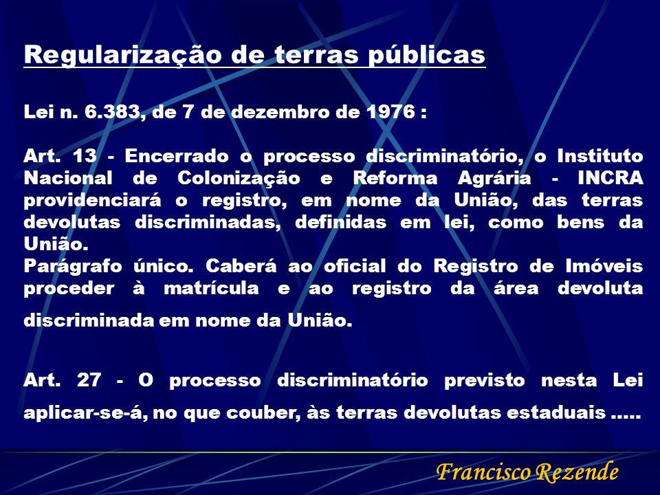 Francisco Rezende Regularização de terras públicas Lei n. 6.383, de 7 de dezembro de 1976 : Art. 13 - Encerrado o processo discriminatório, o Institut