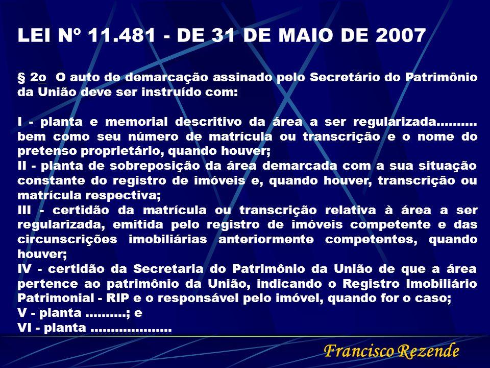 Francisco Rezende LEI Nº 11.481 - DE 31 DE MAIO DE 2007 § 2o O auto de demarcação assinado pelo Secretário do Patrimônio da União deve ser instruído c