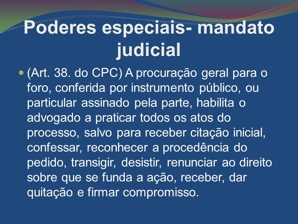 Poderes especiais- mandato judicial (Art. 38. do CPC) A procuração geral para o foro, conferida por instrumento público, ou particular assinado pela p