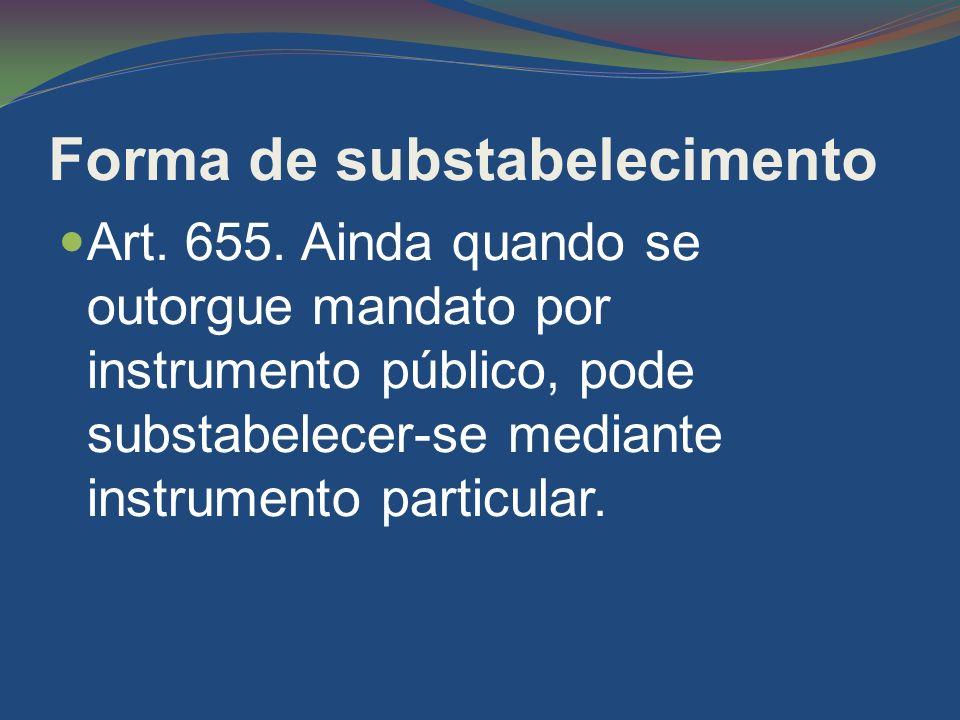 Forma de substabelecimento Art. 655. Ainda quando se outorgue mandato por instrumento público, pode substabelecer-se mediante instrumento particular.