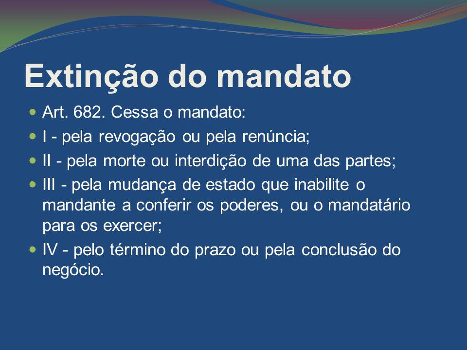 Extinção do mandato Art. 682. Cessa o mandato: I - pela revogação ou pela renúncia; II - pela morte ou interdição de uma das partes; III - pela mudanç