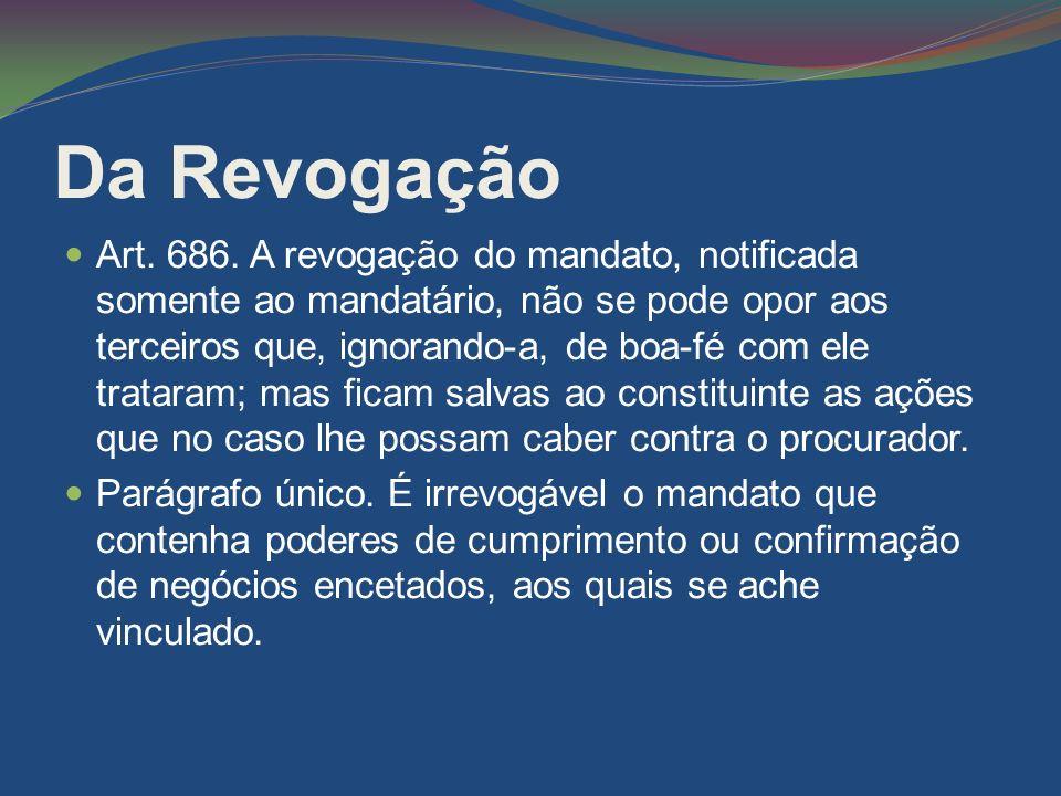 Da Revogação Art. 686. A revogação do mandato, notificada somente ao mandatário, não se pode opor aos terceiros que, ignorando-a, de boa-fé com ele tr
