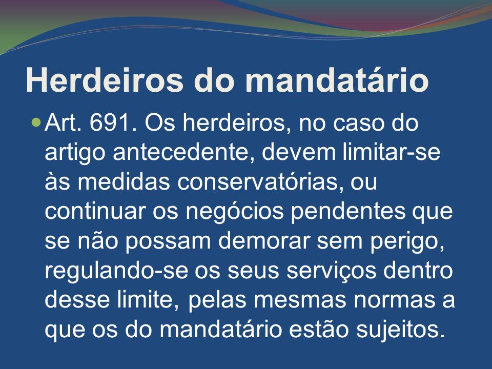 Herdeiros do mandatário Art. 691. Os herdeiros, no caso do artigo antecedente, devem limitar-se às medidas conservatórias, ou continuar os negócios pe