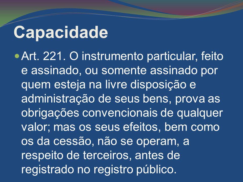 Capacidade Art. 221. O instrumento particular, feito e assinado, ou somente assinado por quem esteja na livre disposição e administração de seus bens,