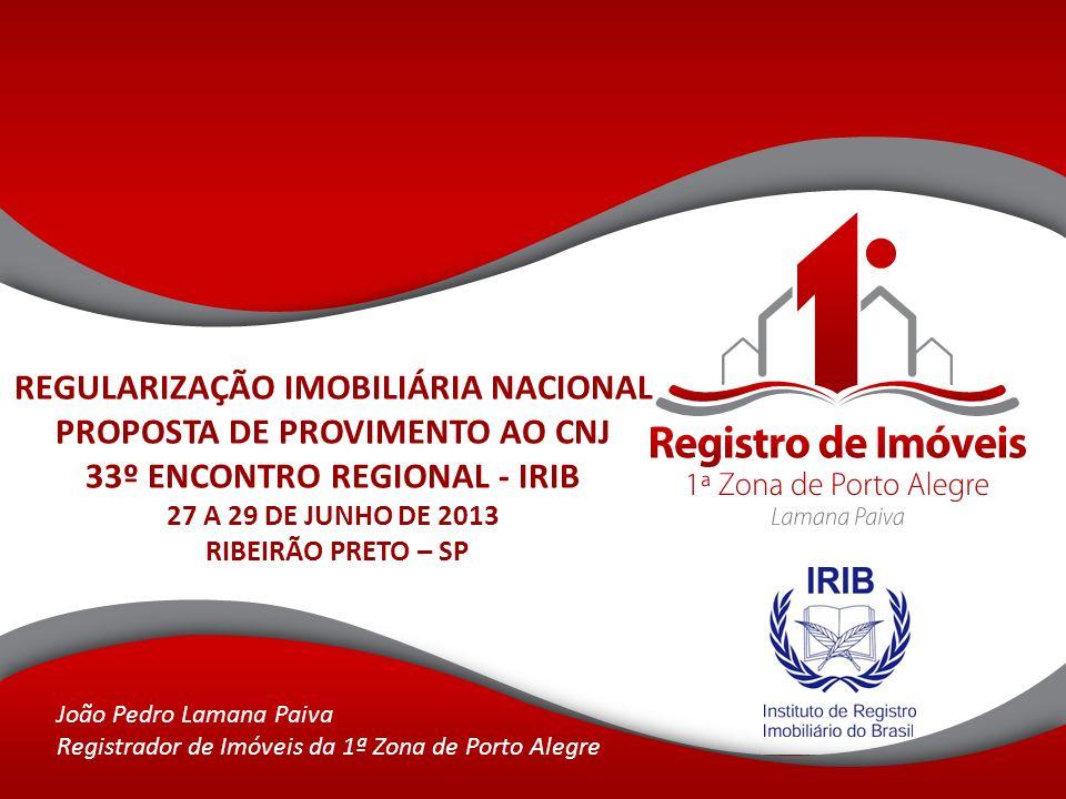 REGULARIZAÇÃO IMOBILIÁRIA NACIONAL PROPOSTA DE PROVIMENTO AO CNJ 33º ENCONTRO REGIONAL - IRIB 27 A 29 DE JUNHO DE 2013 RIBEIRÃO PRETO – SP João Pedro Lamana Paiva Registrador de Imóveis da 1ª Zona de Porto Alegre