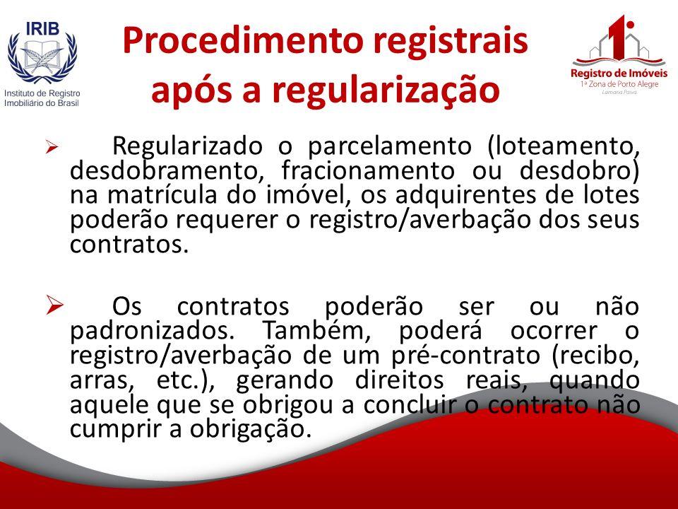 Procedimento registrais após a regularização Regularizado o parcelamento (loteamento, desdobramento, fracionamento ou desdobro) na matrícula do imóvel, os adquirentes de lotes poderão requerer o registro/averbação dos seus contratos.