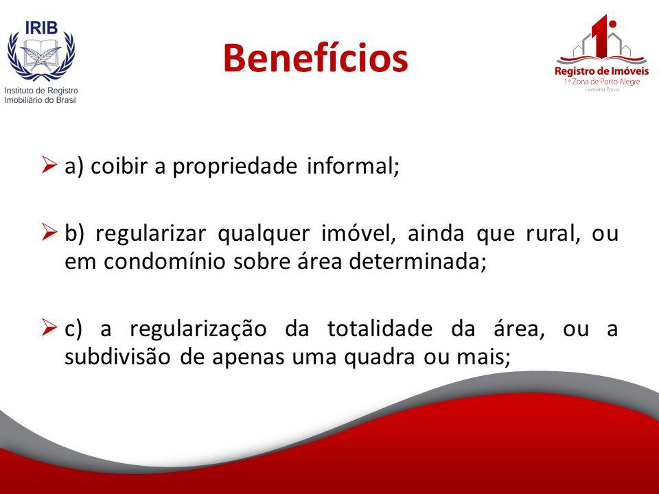 Benefícios a) coibir a propriedade informal; b) regularizar qualquer imóvel, ainda que rural, ou em condomínio sobre área determinada; c) a regularização da totalidade da área, ou a subdivisão de apenas uma quadra ou mais;