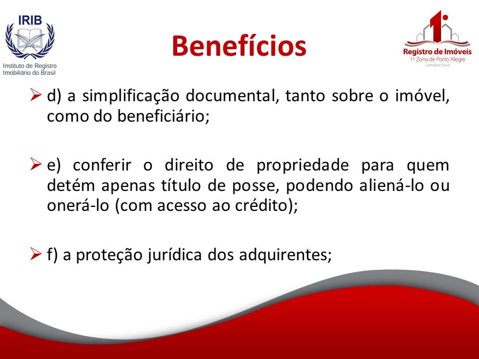 Benefícios d) a simplificação documental, tanto sobre o imóvel, como do beneficiário; e) conferir o direito de propriedade para quem detém apenas título de posse, podendo aliená-lo ou onerá-lo (com acesso ao crédito); f) a proteção jurídica dos adquirentes;