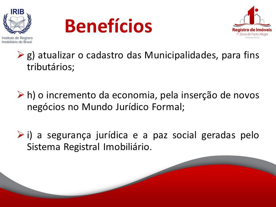 Benefícios g) atualizar o cadastro das Municipalidades, para fins tributários; h) o incremento da economia, pela inserção de novos negócios no Mundo Jurídico Formal; i) a segurança jurídica e a paz social geradas pelo Sistema Registral Imobiliário.