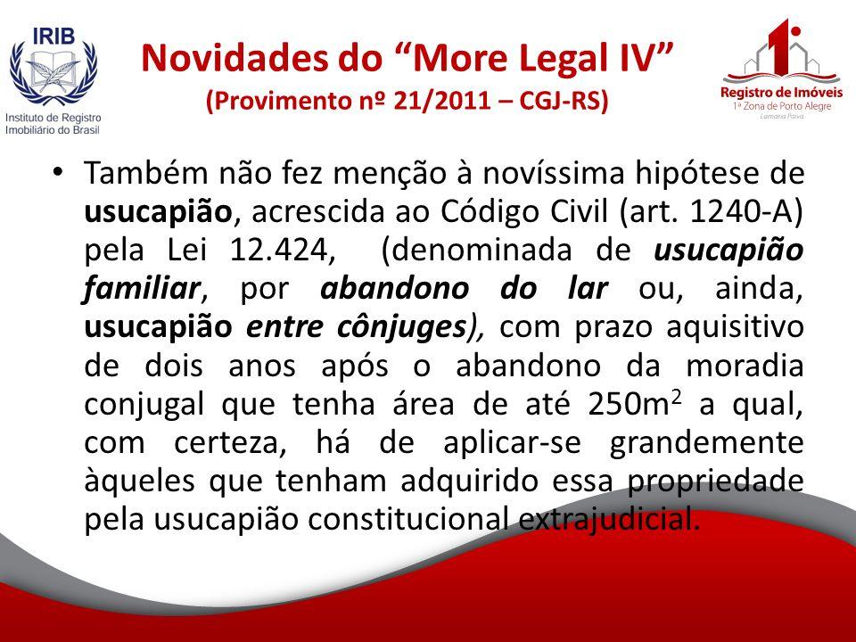 Novidades do More Legal IV (Provimento nº 21/2011 – CGJ-RS) Também não fez menção à novíssima hipótese de usucapião, acrescida ao Código Civil (art.