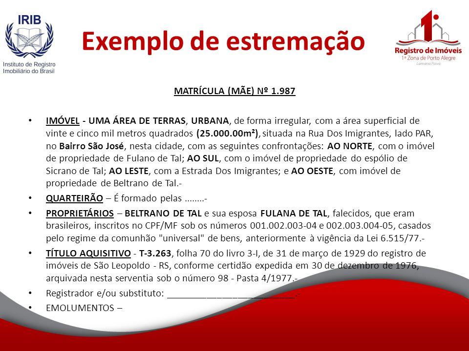 Exemplo de estremação MATRÍCULA (MÃE) Nº 1.987 IMÓVEL - UMA ÁREA DE TERRAS, URBANA, de forma irregular, com a área superficial de vinte e cinco mil metros quadrados (25.000.00m²), situada na Rua Dos Imigrantes, lado PAR, no Bairro São José, nesta cidade, com as seguintes confrontações: AO NORTE, com o imóvel de propriedade de Fulano de Tal; AO SUL, com o imóvel de propriedade do espólio de Sicrano de Tal; AO LESTE, com a Estrada Dos Imigrantes; e AO OESTE, com imóvel de propriedade de Beltrano de Tal.- QUARTEIRÃO – É formado pelas........- PROPRIETÁRIOS – BELTRANO DE TAL e sua esposa FULANA DE TAL, falecidos, que eram brasileiros, inscritos no CPF/MF sob os números 001.002.003-04 e 002.003.004-05, casados pelo regime da comunhão universal de bens, anteriormente à vigência da Lei 6.515/77.- TÍTULO AQUISITIVO - T-3.263, folha 70 do livro 3-I, de 31 de março de 1929 do registro de imóveis de São Leopoldo - RS, conforme certidão expedida em 30 de dezembro de 1976, arquivada nesta serventia sob o número 98 - Pasta 4/1977.- Registrador e/ou substituto: _________________________.- EMOLUMENTOS –