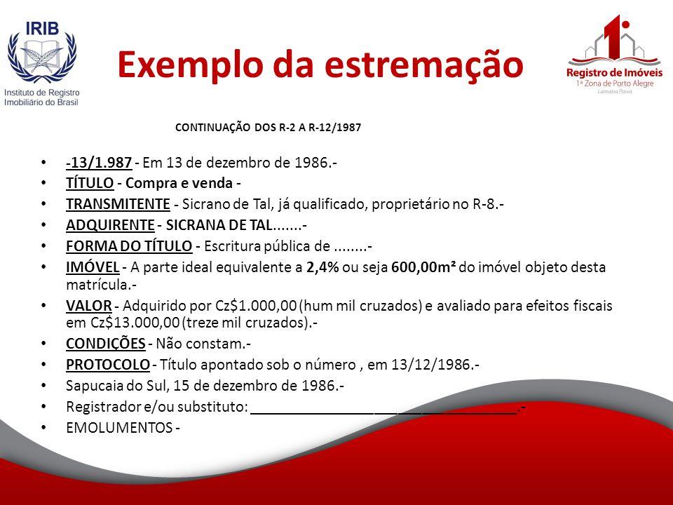Exemplo da estremação CONTINUAÇÃO DOS R-2 A R-12/1987 -13/1.987 - Em 13 de dezembro de 1986.- TÍTULO - Compra e venda - TRANSMITENTE - Sicrano de Tal, já qualificado, proprietário no R-8.- ADQUIRENTE - SICRANA DE TAL.......- FORMA DO TÍTULO - Escritura pública de........- IMÓVEL - A parte ideal equivalente a 2,4% ou seja 600,00m² do imóvel objeto desta matrícula.- VALOR - Adquirido por Cz$1.000,00 (hum mil cruzados) e avaliado para efeitos fiscais em Cz$13.000,00 (treze mil cruzados).- CONDIÇÕES - Não constam.- PROTOCOLO - Título apontado sob o número, em 13/12/1986.- Sapucaia do Sul, 15 de dezembro de 1986.- Registrador e/ou substituto: __________________________________.- EMOLUMENTOS -